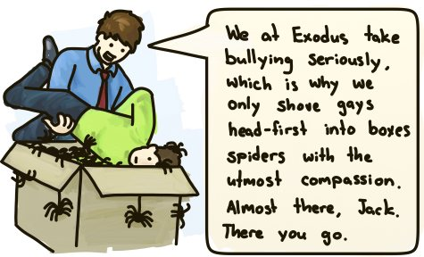 We at Exodus take bullying seriously, which is why we only shove gays head-first into boxes of spiders with utmost compassion. Almost there, Jack. There you go.
