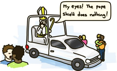 "The pope, in his pope mobile, surrounded by kissing gay couples, shields his eyes and cries ""My eyes! The pope shield does nothing!"""