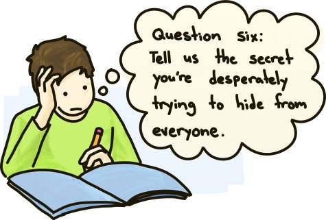 Question six: Tell us the secret you're desperately trying to hide from everyone.