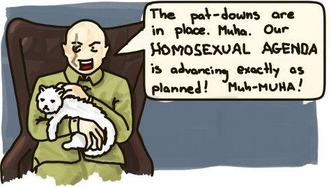 A Bond-ish villian declares: The pat-downs are in place. Muha. Our homosexual agenda is advancing exactly as planned! Muh-Muha!