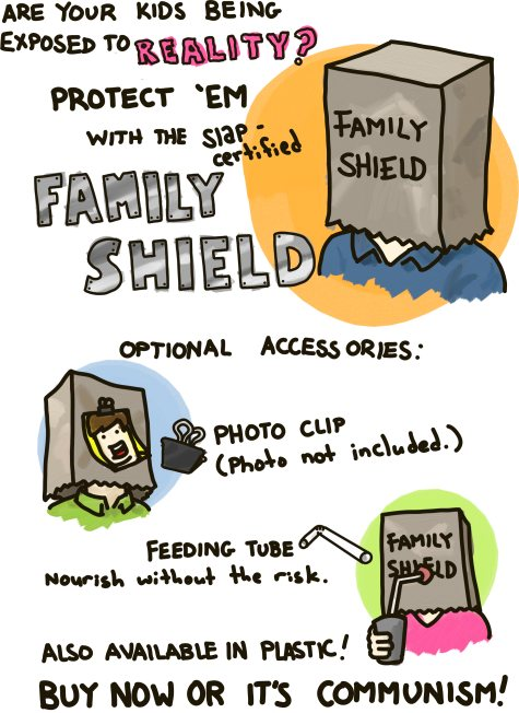 Are your children being exposed to reality? Protect 'em with the Slap-certified FAMILY SHIELD.