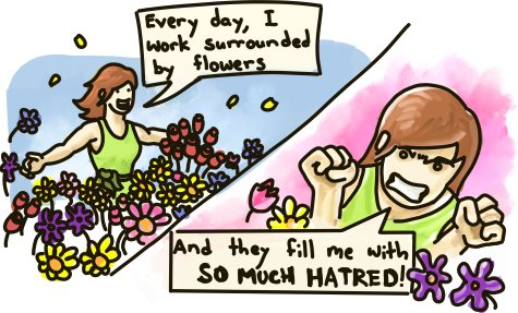 Every day, I work surrounded by flowers... And they fill me with SO MUCH HATRED!