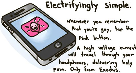 Electrifyingly Simple. Whenever you remember that you're gay, tap the pink button. A high voltage current with travel through your headphones, delivering holy pain. Only from Exodus International.