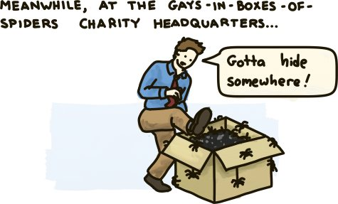 Meanwhile, at the gays-in-boxes-of-spiders charity headquarters, a man ponders hiding in his own boxes of spiders.
