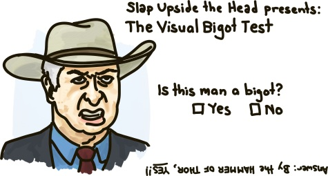 Slap Upside The Head Presents: The Visual Bigot Test. Is this man a bigot? (An old man with a cowboy hat scowls.) Answer: By the HAMMER OF THOR, YES!