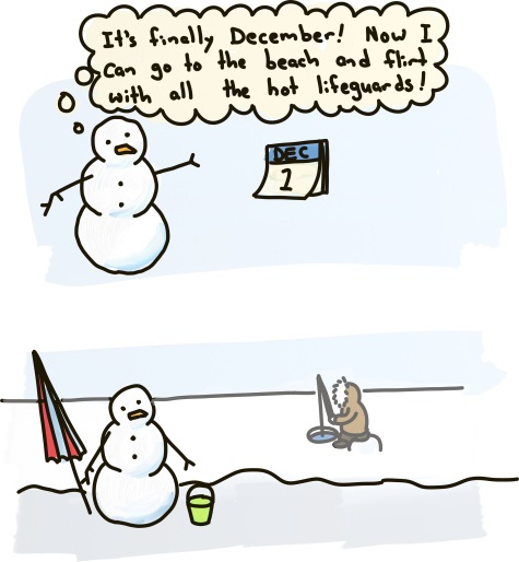 "A snowman turns the page of a calendar: ""It's finally December! Now I can go to the beach and flirt with all the hot lifeguards!"" Later, the snowman's at a beach, completely frozen, with only a single ice fisherman."