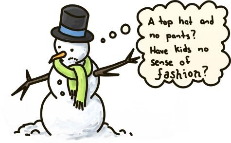 """A snowman laments his wardrobe: """"A top hat and no pants? Have kids no sense of FASHION?"""""""